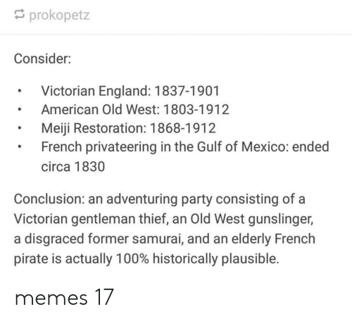 England, Memes, and Party: prokopetz  Consider:  Victorian England: 1837-1901  American Old West: 1803-1912  Meiji Restoration: 1868-1912  French privateering in the Gulf of Mexico: ended  circa 1830  Conclusion: an adventuring party consisting of a  Victorian gentleman thief, an Old West gunslinger,  a disgraced former samurai, and an elderly French  pirate is actually 100% historically plausible. memes 17