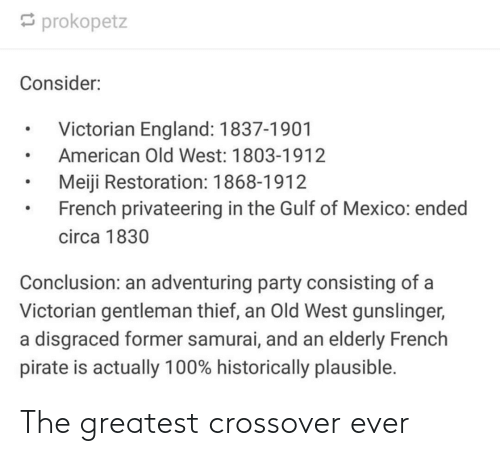 England, Party, and Samurai: prokopetz  Consider:  Victorian England: 1837-1901  American Old West: 1803-1912  Meiji Restoration: 1868-1912  French privateering in the Gulf of Mexico: ended  circa 1830  Conclusion: an adventuring party consisting of a  Victorian gentleman thief, an Old West gunslinger,  a disgraced former samurai, and an elderly French  pirate is actually 100% historically plausible. The greatest crossover ever