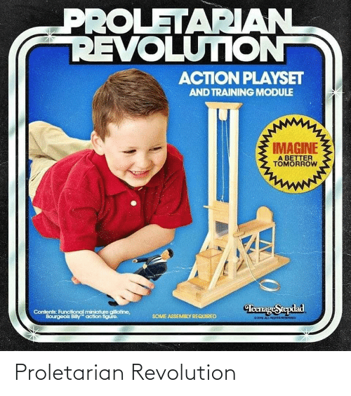 Revolution, Tomorrow, and A Better Tomorrow: PROLETARIAN  REVOLUTION  ACTION PLAYSET  AND TRAINING MODULE  IMAGINE  A BETTER  TOMORROW  TeenageStepdad  Contents: Functional miniature gilliotine,  Bourgeois Billy action figure.  SOME ASSEMBLY REQUIRED  20 ALLGHTS ED Proletarian Revolution