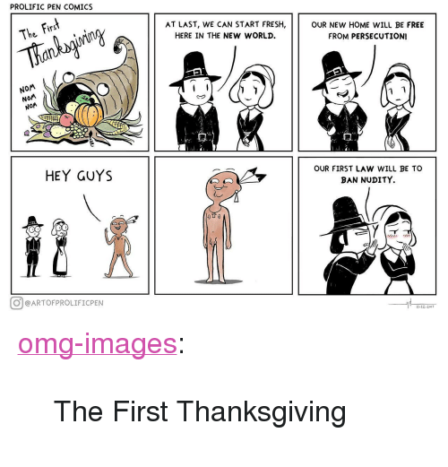 """Fresh, Omg, and Thanksgiving: PROLIFIC PEN COMICS  Fir  AT LAST, WE CAN START FRESH  HERE IN THE NEW WORLD.  The s  OUR NEW HOME WILL BE FREE  FROM PERSECUTION  NOM  NOM  HEY GUYS  OUR FIRST LAW WILL BE TO  BAN NUDITY.  @@ARTOFPROLIFICPEN  11.22-2017 <p><a href=""""https://omg-images.tumblr.com/post/167777973422/the-first-thanksgiving"""" class=""""tumblr_blog"""">omg-images</a>:</p>  <blockquote><p>The First Thanksgiving</p></blockquote>"""