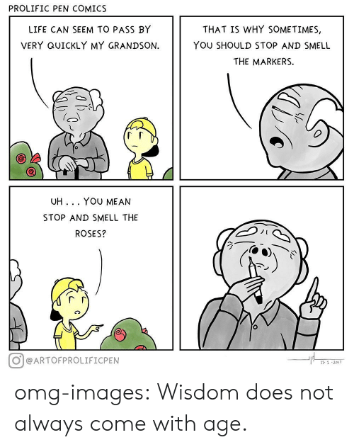Life, Omg, and Smell: PROLIFIC PEN COMICS  LIFE CAN SEEM TO PASS BY  VERY QUICKLY MY GRANDSON.  THAT IS WHY SOMETIMES,  YOU SHOULD STOP AND SMELL  THE MARKERS.  UH... YOU MEAN  STOP AND SMELL THE  ROSES?  O eARTOFPROLIFICPEN  11 1 2017 omg-images:  Wisdom does not always come with age.