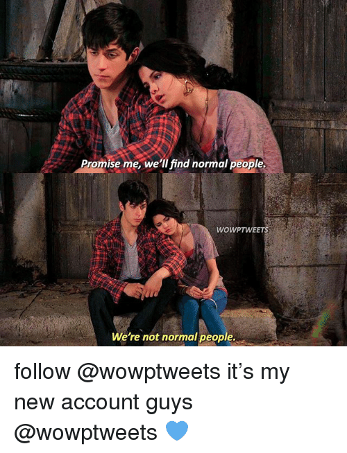 Memes, 🤖, and Account: Promise me, we'll find normal people.  WOWPTWEETS  We're not normal people. follow @wowptweets it's my new account guys @wowptweets 💙