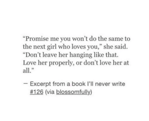 "Love, Book, and Girl: ""Promise me you won't do the same to  the next girl who loves you,"" she said.  ""Don't leave her hanging like that.  Love her properly, or don't love her at  all.""  - Excerpt from a book I'll never write  #126 (via blossomfully)"