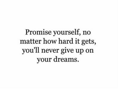 Dreams, Never, and How: Promise vourself, no  matter how hard it gets,  you'll never give up on  your dreams.