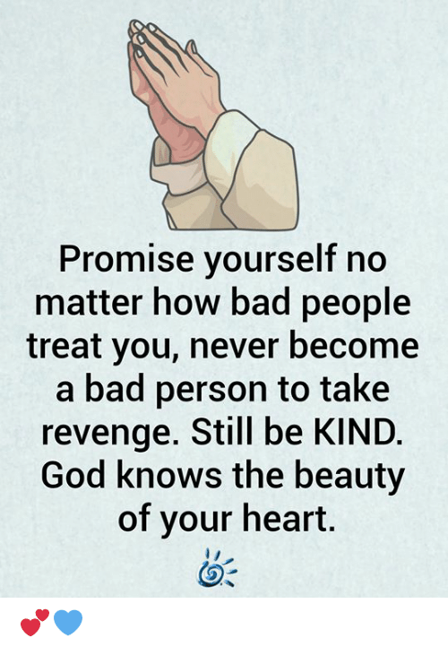 Bad, God, and Memes: Promise yourself no  matter how bad people  treat you, never become  a bad person to take  revenge. Still be KIND.  God knows the beauty  of your heart. 💕💙