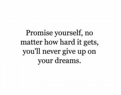 Dreams, Never, and How: Promise yourself, no  matter how hard it gets,  you'll never give up on  your dreams.