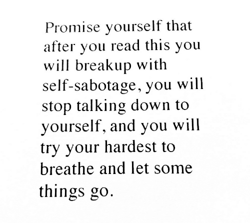 Sabotage, Down, and Will: Promise yourself that  after you read this you  will breakup with  self-sabotage, you will  stop talking down to  yourself, and you will  try your hardest to  breathe and let some  things go.