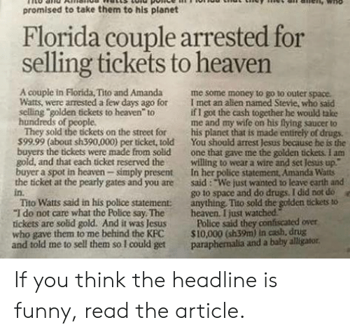 """Drugs, Funny, and Heaven: promised to take them to his planet  Florida couple arrested for  selling tickets to heaven  4  A couple in Florida, Tito and Amanda me some money to go to outer space.  Watts, were arrested a few days ago for I met an allen named Stevie, who said  selling golden tickets to heaven to  hundreds of people  if I got the cash together he would take  me and my wife on his flying saucer to  They sold the tickets on the street for his planet that is made entirely of drugs.  599.99 (about sh390,000) per ticket, told You should arrest Jesus because he is the  buyers the tickets were made from solid one that gave me the golden tickess. I am  gold, and that each ticket reserved thewilling to wear a wire and set Jesus up""""  buyer a spot in heaven simply present In her police statement, Amanda Watts  the ticket at the pearly gates and you are said: """"We just wanted to leave carth and  in.  Tito Watts said in his police statement: anything, Tito sold the golden tickets to  """"I do not care what the Police say Theheaven. I just watched  tickets are solid gold. And it was Jesus Police said they confiscated över  who gave them to me behind the KFC S10,000 (sh39m) in cash, drug  and told me to sell them so I could get paraphemalia and a baby alligator  go to space and do drugs. I did not do  e If you think the headline is funny, read the article."""