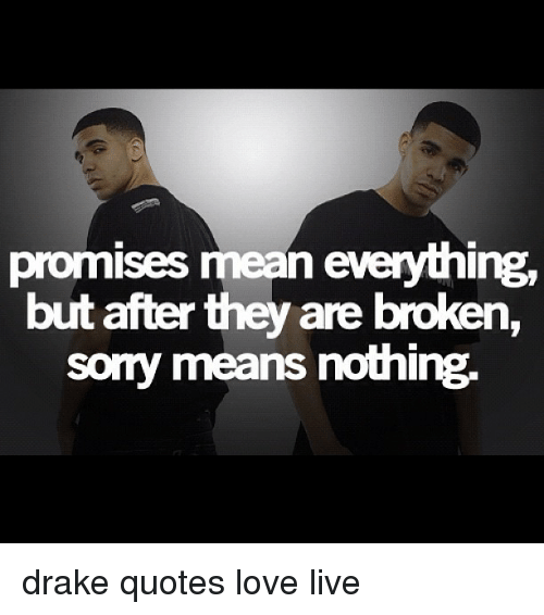 Promises Mean Everything But After They Are Broken Sorry Means