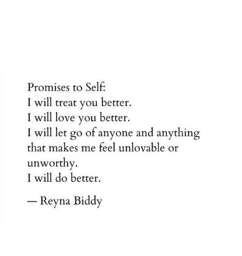 Love, Will, and You: Promises to Self:  I will treat you better.  I will love you better.  I will let go of anyone and anything  that makes me feel unlovable or  unworthy.  I will do better.  -Reyna Biddy