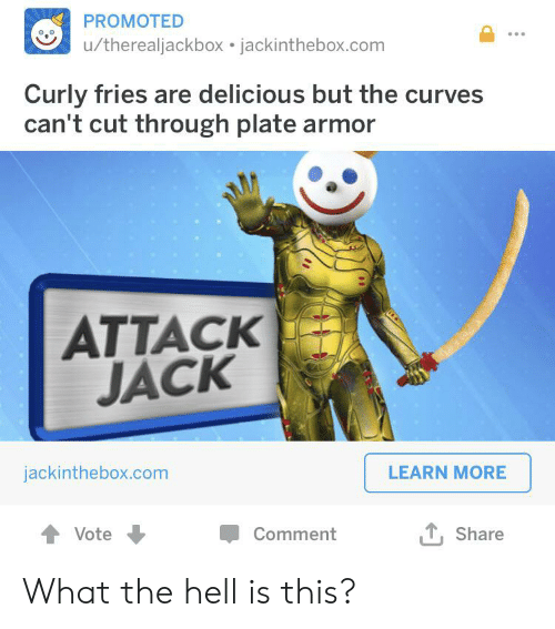 Hell, Com, and Armor: PROMOTED  /therealjackbox jackinthebox.com  Curly fries are delicious but the curves  can't cut through plate armor  ATTACK  JACK  jackinthebox.com  LEARN MORE  L Share  Vote  Comment What the hell is this?