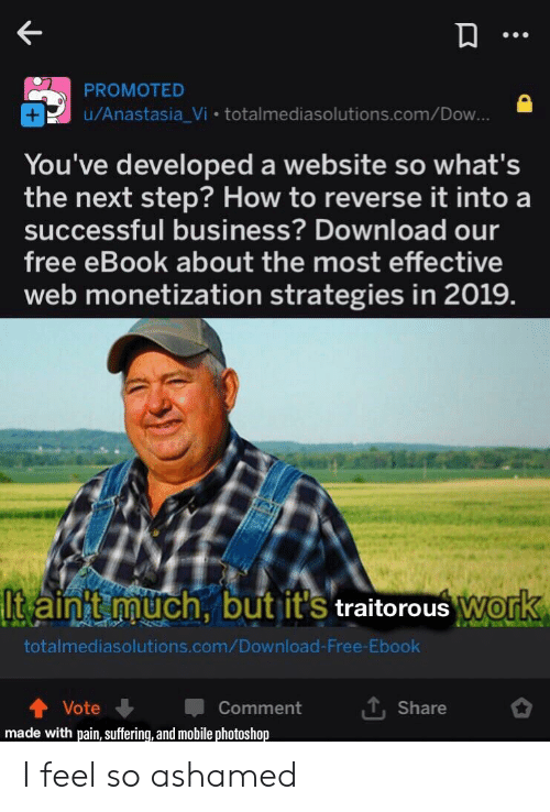 """Photoshop, Reddit, and Anastasia: PROMOTED  u/Anastasia_Vi totalmediasolutions.com/Dow  You've developed a website so what's  the next step? How to reverse it into a  successful business? Download our  free eBook about the most effective  web monetization strategies in 2019  It'S traitorous wor  İlta init grauch, but it's traitorous""""WO  totalmediasolutions.com/Download-Free-Ebook  ut, share  會Vote ↓ Comment  made with pain, suffering, and mobile photoshop I feel so ashamed"""