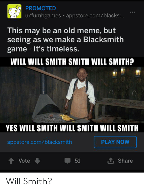 Meme, Will Smith, and Game: PROMOTED  u/fumbgames appstore.com/blacks...  This may be an old meme, but  seeing as we make a Blacksmith  game - it's timeless.  WILL WILL SMITH SMITH WILL SMITH?  YES WILL SMITH WILL SMITH WILL SMITH  PLAY NOW  appstore.com/blacksmith  Vote  51  Share Will Smith?