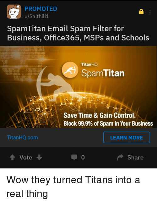 Destiny, Wow, and Control: PROMOTED  u/Salthill1  SpamTitan Email Spam Filter for  Business, Office365, MSPs and Schools  1010100101011010100  1001010110เอ1001011  101010010101101010  011  TitanHQ  001t '0100101011010  01001010000 11010100101  SpamTitarn  000111010110  Save Time & Gain Control.  Block 99.9% of Spam in Your Business  TitanHQ.com  LEARN MORE  Vote  0  Share