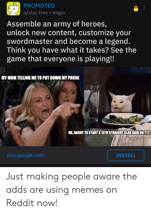 Google, Memes, and Phone: PROMOTED  |u/star-tree imgur  Assemble an army of heroes,  unlock new content, customize your  swordmaster and become a legend.  Think you have what it takes? See the  game that everyone is playing!!  MY MOM TELLING ME TO PUT DOWN MY PHONE  ME,ABOUT TO STARTA 13TH STRAIGHT CLAN RAID ON TT2  play.google.com/  INSTALL Just making people aware the adds are using memes on Reddit now!