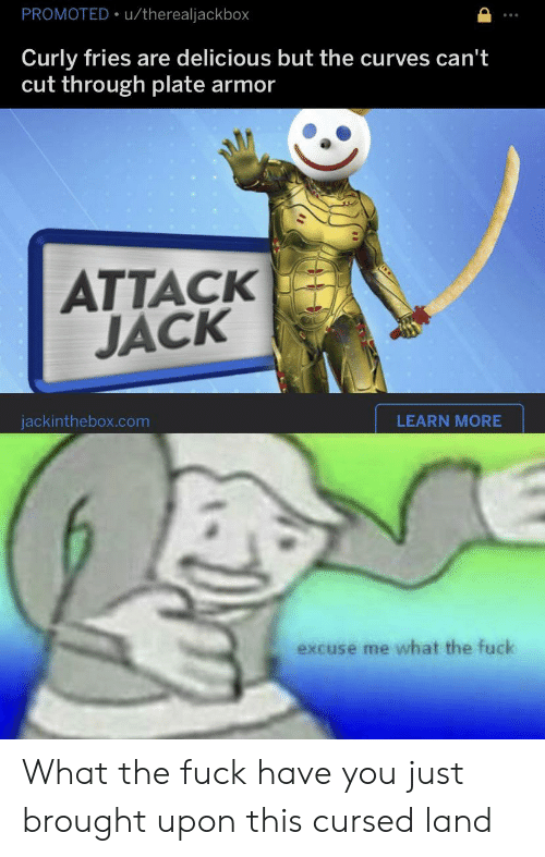 Reddit, Fuck, and Com: PROMOTED u/therealjackbox  Curly fries are delicious but the curves can't  cut through plate  armor  ATTACK  JACK  LEARN MORE  jackinthebox.com  excuse me what the fuck What the fuck have you just brought upon this cursed land