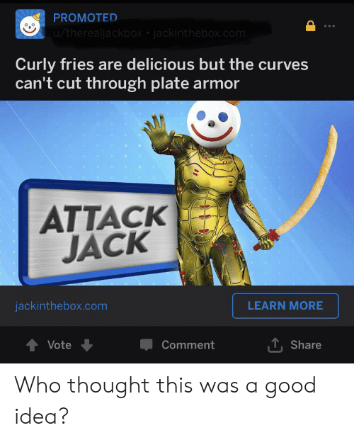 Good, Thought, and Idea: PROMOTED  u/therealjackbox jackinthebox.com  Curly fries are delicious but the curves  can't cut through plate armor  ATTACK  JACK  LEARN MORE  jackinthebox.com  Vote  Comment  Share Who thought this was a good idea?