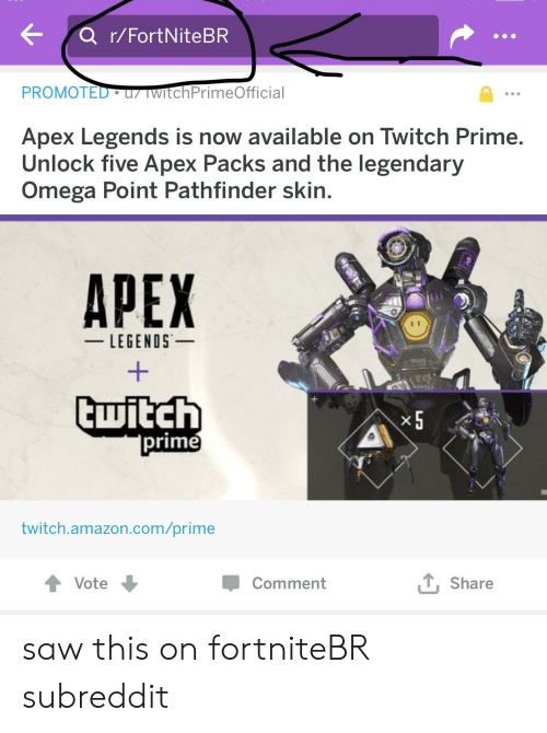 Amazon, Facepalm, and Saw: PROMOTED u TWItchPrimeOfficial  Apex Legends is now available on Twitch Prime.  Unlock five Apex Packs and the legendary  Omega Point Pathfinder skin.  APEX  LEGENDS  x5  prime  twitch.amazon.com/prime  Vote  Comment  TShare saw this on fortniteBR subreddit