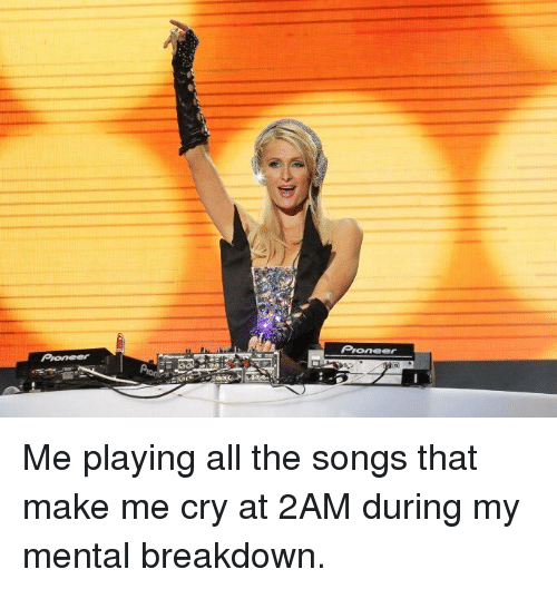 Songs, All The, and Cry: Prone Me playing all the songs that make me cry at 2AM during my mental breakdown.