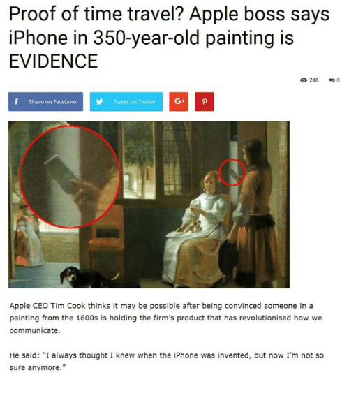 """Apple, Facebook, and Iphone: Proof of time travel? Apple boss says  iPhone in 350-year-old painting is  EVIDENCE  248  f Share on Facebook  Y Tweet on Twitter G+ p  Apple CEO Tim Cook thinks it may be possible after being convinced someone in a  painting from the 1600s is holding the firm's product that has revolutionised how we  communicate.  He said: """"I always thought I knew when the iPhone was invented, but now I'm not so  sure anymore."""""""