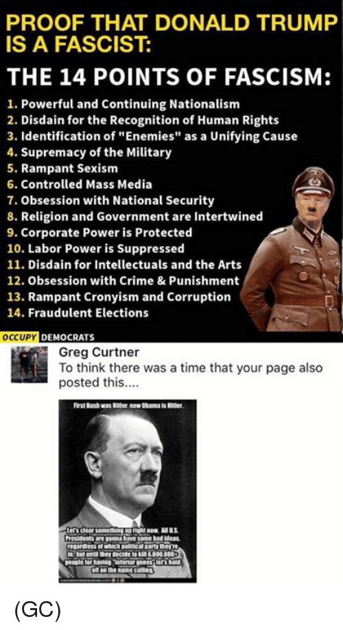 "Crime, Memes, and Obama: PROOF THAT DONALD TRUMF  IS A FASCIST:  THE 14 POINTS OF FASCISM:  1. Powerful and Continuing Nationalism  2. Disdain for the Recognition of Human Rights  3. Identification of ""Enemies"" as a Unifying Cause  4. Supremacy of the Military  5. Rampant Sexism  6. Controlled Mass Media  7. Obsession with National Security  8. Religion and Government are Intertwined  9. Corporate Power is Protected  10. Labor Power is Suppressed  11. Disdain for Intellectuals and the Arts  12. Obsession with Crime & Punishment  13. Rampant Cronyism and Corruption  14. Fraudulent Elections  OCCUPY DEMOCRATS  Greg Curtner  To think there was a time that your page also  posted this.  rst Burshwas Nitser. now Obama is Htler  regardless of wich poltical party thevire  oft on the name calling (GC)"