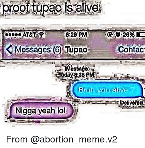 Alive, Bruh, and Lol: proottupaciisualive,  6:29 PM  K Messages 6 Tupac Contact  Bruh woo alive  Nigga yeah lol From @abortion_meme.v2