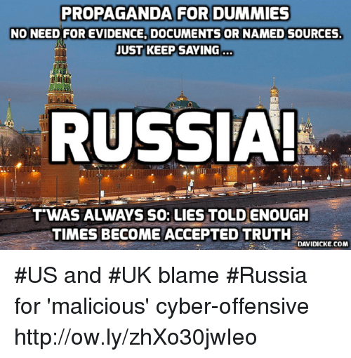 Memes, Http, and Propaganda: PROPAGANDA FOR DUMMIES  NO NEED FOR EVIDENCE, DOCUMENTS OR NAMED SOURCES  JUST KEEP SAYING  RUSSIA!  T'WAS ALWAYS SO: LIES TOLD ENOUGH  TIMES BECOME ACCEPTED TRUTH  DAVIDICKE.COM #US and #UK blame #Russia for 'malicious' cyber-offensive http://ow.ly/zhXo30jwIeo