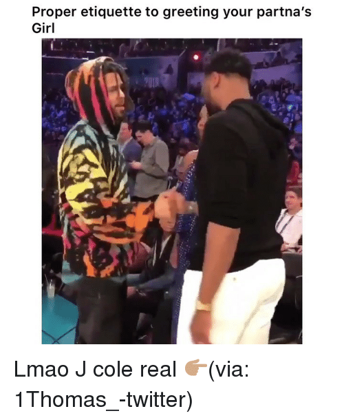 Funny, J. Cole, and Lmao: Proper etiquette to greeting your partna's  Girl Lmao J cole real 👉🏽(via: 1Thomas_-twitter)