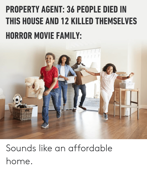 Dank, Family, and Home: PROPERTY AGENT: 36 PEOPLE DIED IN  THIS HOUSE AND 12 KILLED THEMSELVES  HORROR MOVIE FAMILY: Sounds like an affordable home.