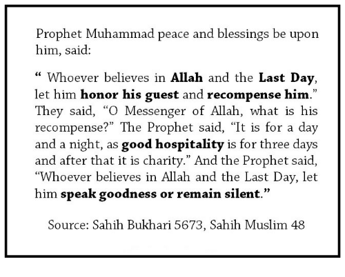 """Muslim, Good, and Messenger: Prophet Muhammad peace and blessings be upon  him, said:  """" Whoever believes in Allah and the Last Day,  let him honor his guest and recompense him.""""  They said, """"O Messenger of Allah, what is his  recompense?"""" The Prophet said, """"It is for a day  and a night, as good hospitality is for three days  and after that it is charity."""" And the Prophet said,  """"Whoever believes in Allah and the Last Day, let  him speak goodness or remain silent.  Source: Sahih Bukhari 5673, Sahih Muslim 48"""