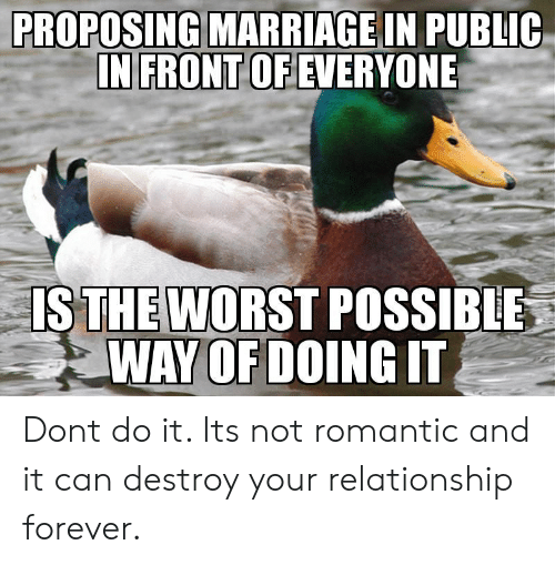 The Worst, Forever, and Can: PROPOSING  MARRIAGEIN PUBLIC  EVERYONE  IN FRONT OF  IS POSSIBLE  WAY OF DOING IT  THE WORST Dont do it. Its not romantic and it can destroy your relationship forever.