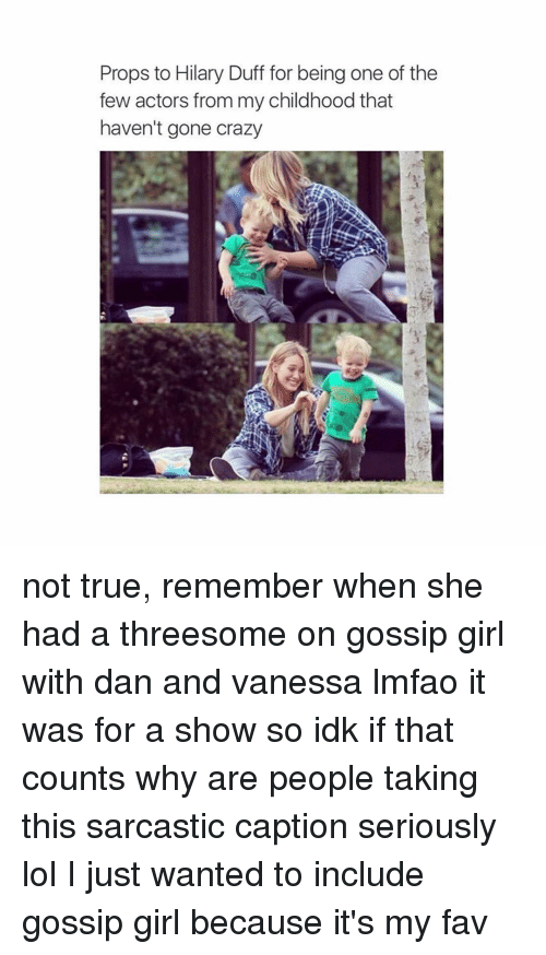 Crazy, Girls, and Lol: Props to Hilary Duff for being one of the  few actors from my childhood that  haven't gone crazy not true, remember when she had a threesome on gossip girl with dan and vanessa lmfao it was for a show so idk if that counts  why are people taking this sarcastic caption seriously lol I just wanted to include gossip girl because it's my fav