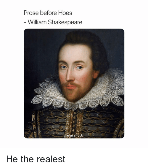 Hoes, Shakespeare, and Classical Art: Prose before Hoes  William Shakespeare He the realest