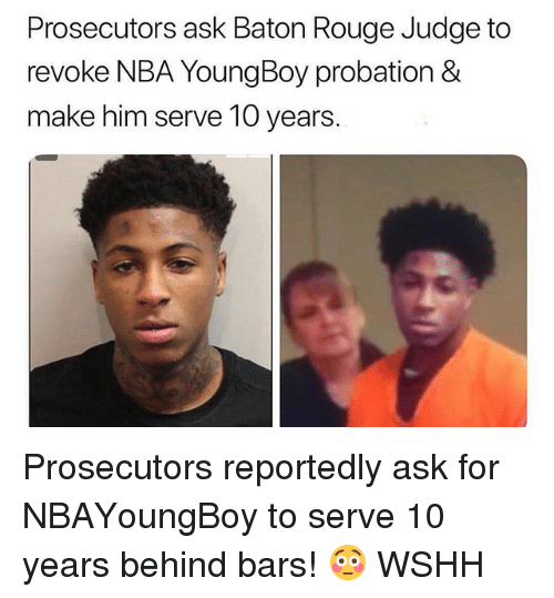 Memes, Nba, and Wshh: Prosecutors ask Baton Rouge Judge to  revoke NBA YoungBoy probation &  make him serve 10 years Prosecutors reportedly ask for NBAYoungBoy to serve 10 years behind bars! 😳 WSHH