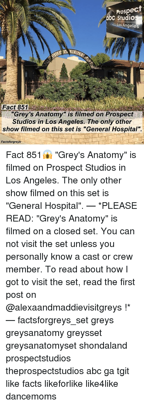 """Abc, Facts, and Memes: Prospect  abc Studios  Los Angeles  Fact 851  """"Grey's Anatomy is filmed on Prospect  Studios in Los Angeles. The only other  show filmed on this set is """"General Hospital"""".  Factsforgreys Fact 851😱 """"Grey's Anatomy"""" is filmed on Prospect Studios in Los Angeles. The only other show filmed on this set is """"General Hospital"""". — *PLEASE READ: """"Grey's Anatomy"""" is filmed on a closed set. You can not visit the set unless you personally know a cast or crew member. To read about how I got to visit the set, read the first post on @alexaandmaddievisitgreys !* — factsforgreys_set greys greysanatomy greysset greysanatomyset shondaland prospectstudios theprospectstudios abc ga tgit like facts likeforlike like4like dancemoms"""