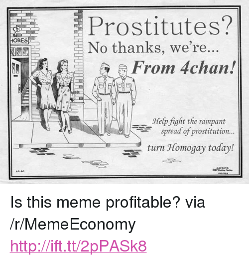 """4chan, Meme, and Help: Prostitutes?  HORES  No thanks, we're..  From 4chan!  Help fight the rampant  spread of prostitution..  turn Homogay today! <p>Is this meme profitable? via /r/MemeEconomy <a href=""""http://ift.tt/2pPASk8"""">http://ift.tt/2pPASk8</a></p>"""