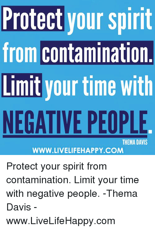 Spirit, Time, and Davis: Protect your spirit  from contamination  Limit your time with  NEGATIVE PEOPLE  THEMA DAVIS  WWW.LIVELIFEHAPPY.COM Protect your spirit from contamination. Limit your time with negative people. -Thema Davis - www.LiveLifeHappy.com