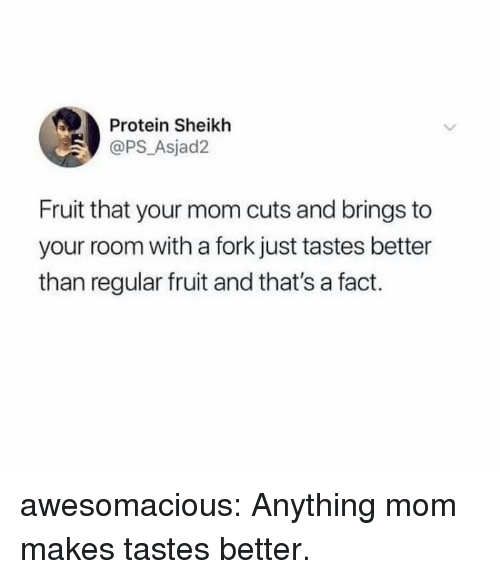 Protein, Tumblr, and Blog: Protein Sheikh  @PS Asjad2  Fruit that your mom cuts and brings to  your room with a fork just tastes better  than regular fruit and that's a fact. awesomacious:  Anything mom makes tastes better.