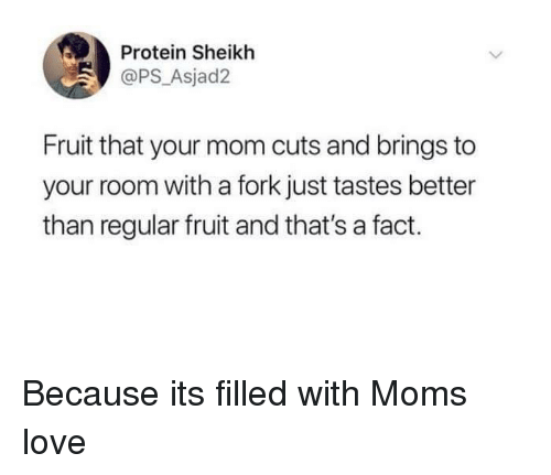 Love, Protein, and Mom: Protein Sheikh  @PS_Asjad2  Fruit that your mom cuts and brings to  your room with a fork just tastes better  than regular fruit and that's a fact. Because its filled with Moms love