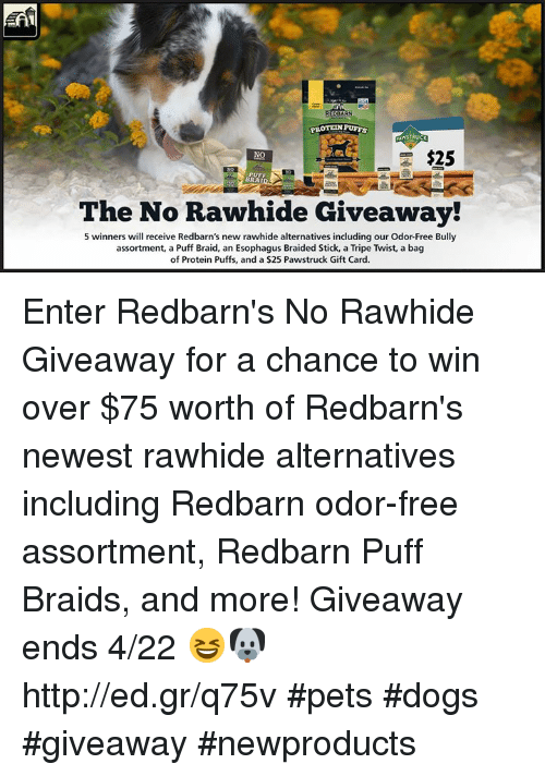 Braids, Dogs, and Memes: PROTEN PUFFS  NO  F  PUFF  BRAI  The No Rawhide Giveaway!  5 winners will receive Redbarn's new rawhide alternatives including our Odor-Free Bully  assortment, a Puff Braid, an Esophagus Braided Stick, a Tripe Twist, a bag  of Protein Puffs, and a $25 Pawstruck Gift Card Enter Redbarn's No Rawhide Giveaway for a chance to win over $75 worth of Redbarn's newest rawhide alternatives including Redbarn odor-free assortment, Redbarn Puff Braids, and more! Giveaway ends 4/22 😆🐶  http://ed.gr/q75v   #pets #dogs #giveaway #newproducts