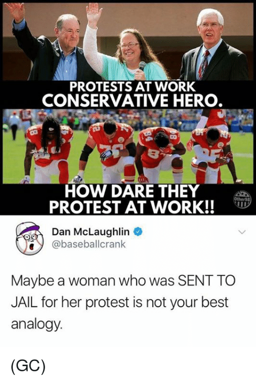 Jail, Memes, and Protest: PROTESTS AT WORK  CONSERVATIVE HERO  HOW DARE THEY  PROTEST AT WORK!!  Dan McLaughlin  @baseballcrank  Maybe a woman who was SENT TO  JAIL for her protest is not your best  analogy (GC)
