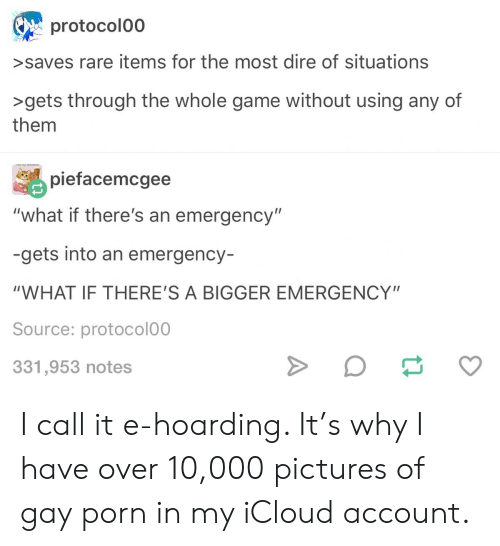 "Game, Gay Porn, and Icloud: protocolo0  >saves rare items for the most dire of situations  >gets through the whole game without using any of  them  piefacemcgee  ""what if there's an emergency""  -gets into an emergency-  ""WHAT IF THERE'S A BIGGER EMERGENCY""  Source: protocolo0  331,953 notes I call it e-hoarding. It's why I have over 10,000 pictures of gay porn in my iCloud account."