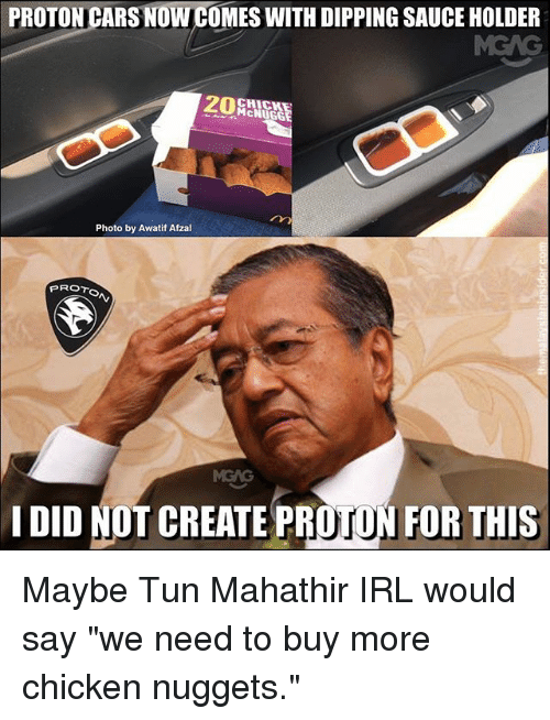 """Cars, Memes, and Chicken: PROTON CARS NOW COMES WITH DIPPING SAUCE HOLDER  CHICK  McNUGG  Photo by Awatif Afzal  PROTo  I DID NOT CREATE PROTON FOR THIS Maybe Tun Mahathir IRL would say """"we need to buy more chicken nuggets."""""""