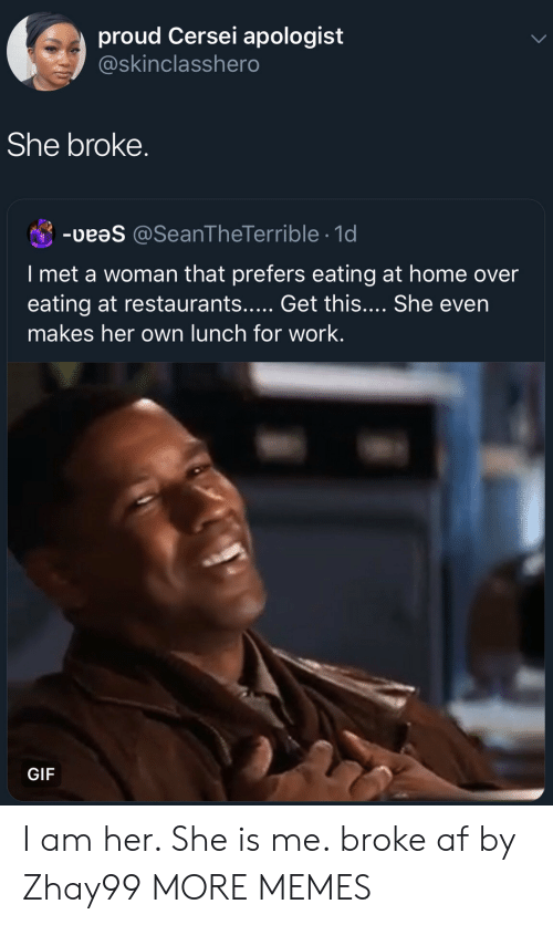 Af, Dank, and Gif: proud Cersei apologist  @skinclasshero  She broke.  -  @SeanTheTerrible 1d  I met a woman that prefers eating at home over  eating at restaurants..... Get this.... She even  makes her own lunch for work.  GIF I am her. She is me. broke af by Zhay99 MORE MEMES