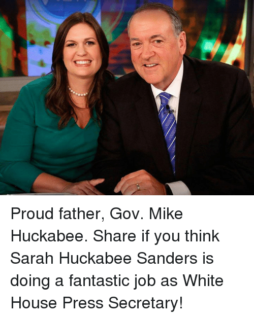 White House, House, and White: Proud father, Gov. Mike Huckabee.  Share if you think Sarah Huckabee Sanders is doing a fantastic job as White House Press Secretary!