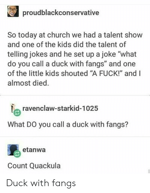 """Church, Duck, and Fuck: proudblackconservative  So today at church we had a talent show  and one of the kids did the talent of  telling jokes and he set up a joke """"what  do you call a duck with fangs"""" and one  of the little kids shouted """"A FUCK!"""" and I  almost died  a ravenclaw-starkid-102:5  What DO you call a duck with fangs?  etanwa  Count Quackula Duck with fangs"""