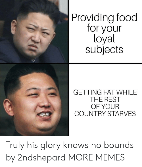Dank, Food, and Memes: Providing food  for your  loyal  subjects  GETTING FAT WHILE  THE REST  OF YOUR  COUNTRY STARVES Truly his glory knows no bounds by 2ndshepard MORE MEMES