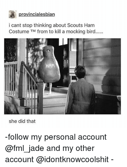Fml, Ironic, and Personal: provincialesbian  i cant stop thinking about Scouts Ham  Costume TM from to kill a mocking bird..  HAM  she did that -follow my personal account @fml_jade and my other account @idontknowcoolshit -