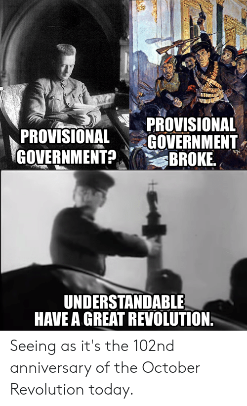 History, Revolution, and Today: PROVISIONAL  GOVERNMENT  BROKE  PROVISIONAL  GOVERNMENT?  UNDERSTANDABLE  HAVE A GREAT REVOLUTION Seeing as it's the 102nd anniversary of the October Revolution today.