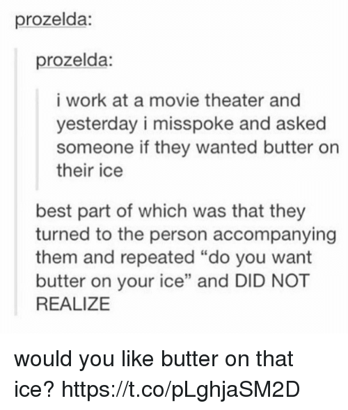"Work, Best, and Movie: prozelda:  prozelda:  i work at a movie theater and  yesterday i misspoke and asked  someone if they wanted butter on  their ice  best part of which was that they  turned to the person accompanying  them and repeated ""do you want  butter on your ice"" and DID NOT  REALIZE  12 would you like butter on that ice? https://t.co/pLghjaSM2D"
